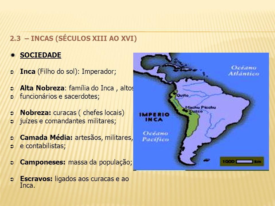 2.3 – INCAS (SÉCULOS XIII AO XVI) SOCIEDADE Inca (Filho do sol): Imperador; Alta Nobreza: família do Inca, altos funcionários e sacerdotes; Nobreza: c