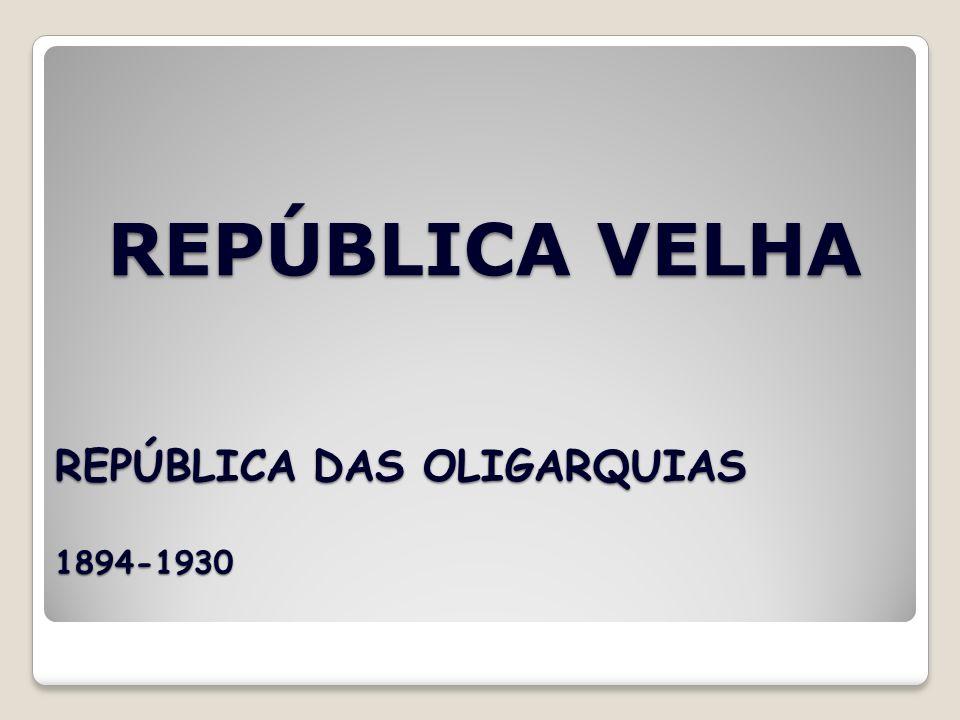 REPÚBLICA VELHA REPÚBLICA DAS OLIGARQUIAS 1894-1930
