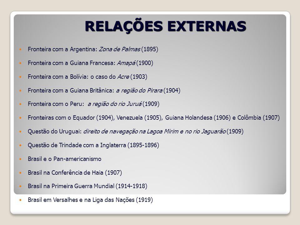 RELAÇÕES EXTERNAS Fronteira com a Argentina: Zona de Palmas (1895) Fronteira com a Guiana Francesa: Amapá (1900) Fronteira com a Bolívia: o caso do Ac