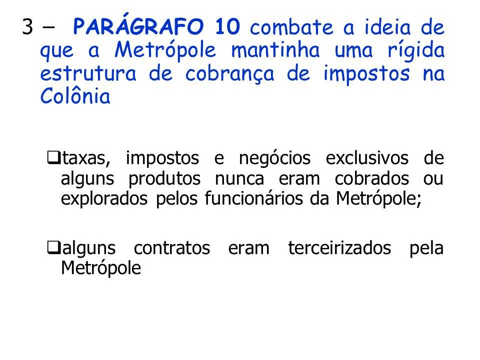3 – PARÁGRAFO 10 combate a ideia de que a Metrópole mantinha uma rígida estrutura de cobrança de impostos na Colônia taxas, impostos e negócios exclus