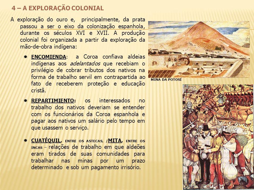 4 – A EXPLORAÇÃO COLONIAL A exploração do ouro e, principalmente, da prata passou a ser o eixo da colonização espanhola, durante os séculos XVI e XVII