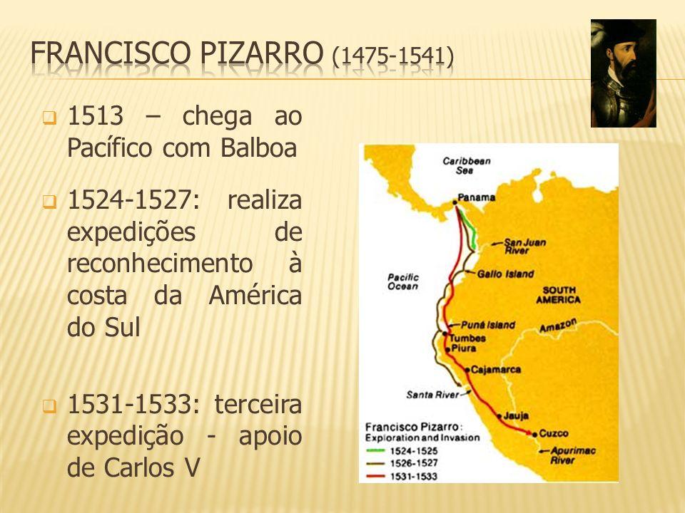 1513 – chega ao Pacífico com Balboa 1524-1527: realiza expedições de reconhecimento à costa da América do Sul 1531-1533: terceira expedição - apoio de