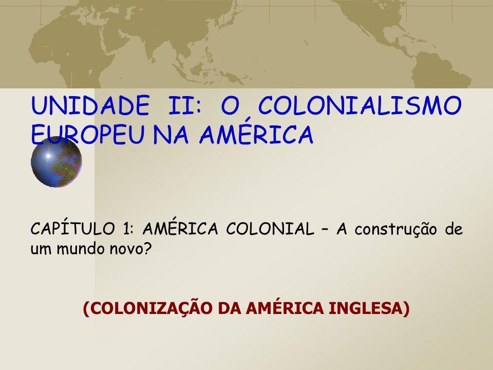 UNIDADE II: O COLONIALISMO EUROPEU NA AMÉRICA CAPÍTULO 1: AMÉRICA COLONIAL – A construção de um mundo novo? (COLONIZAÇÃO DA AMÉRICA INGLESA)
