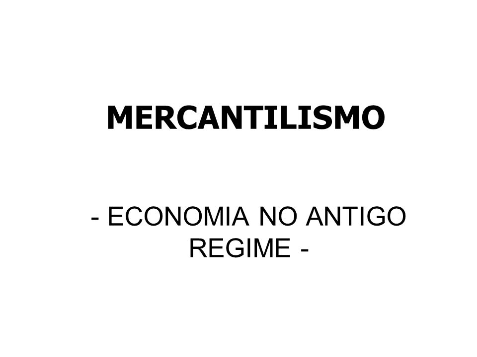 MERCANTILISMO - ECONOMIA NO ANTIGO REGIME -