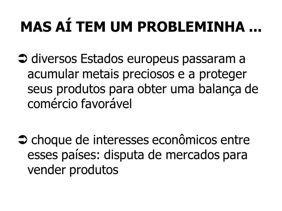 MAS AÍ TEM UM PROBLEMINHA... diversos Estados europeus passaram a acumular metais preciosos e a proteger seus produtos para obter uma balança de comér