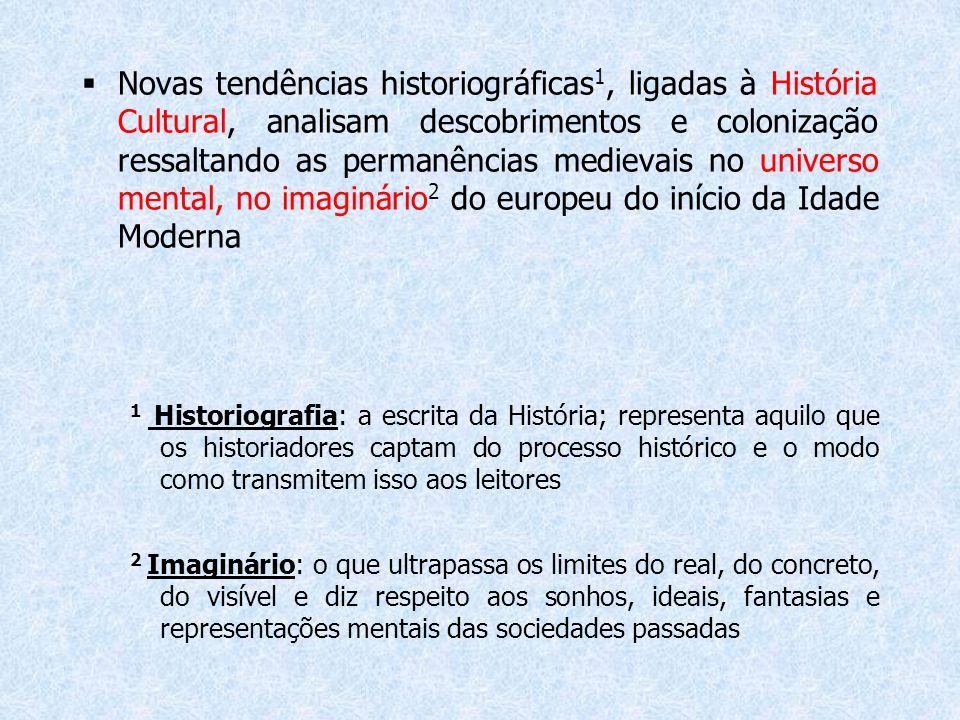 Novas tendências historiográficas 1, ligadas à História Cultural, analisam descobrimentos e colonização ressaltando as permanências medievais no unive