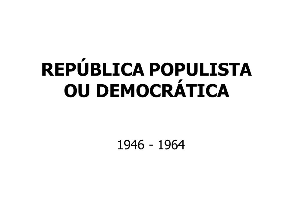 REPÚBLICA POPULISTA OU DEMOCRÁTICA 1946 - 1964