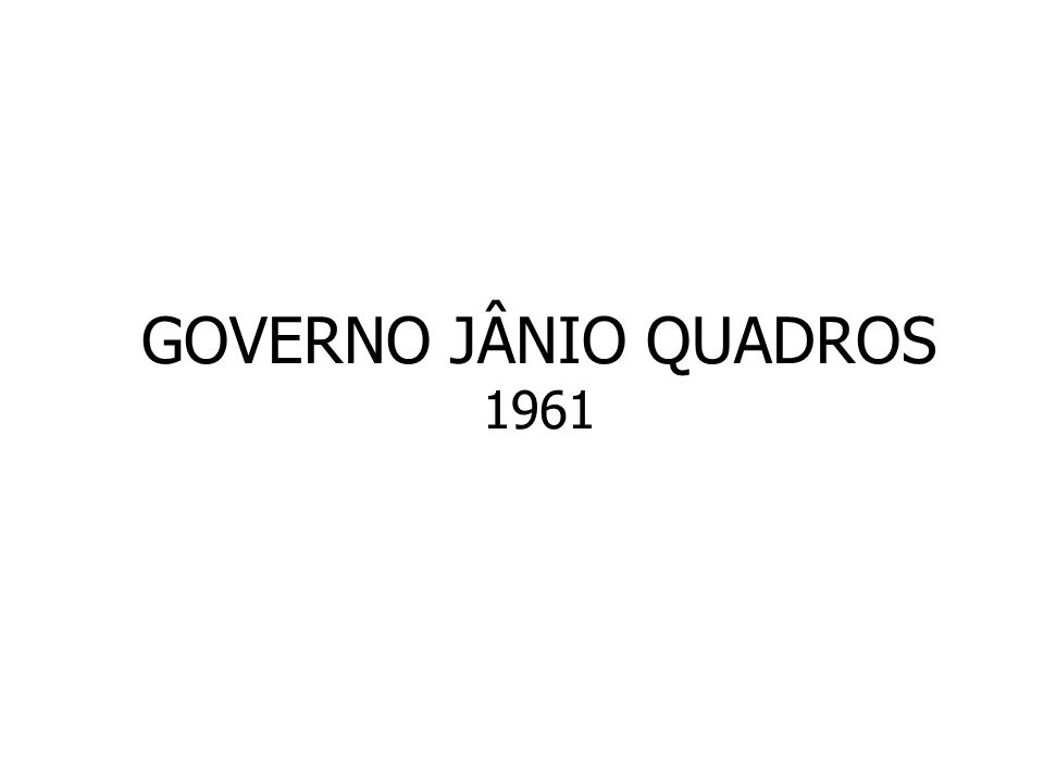 GOVERNO JÂNIO QUADROS 1961