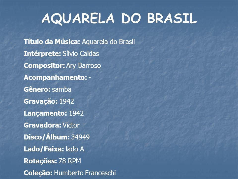 AQUARELA DO BRASIL Título da Música: Aquarela do Brasil Intérprete: Sílvio Caldas Compositor: Ary Barroso Acompanhamento: - Gênero: samba Gravação: 19