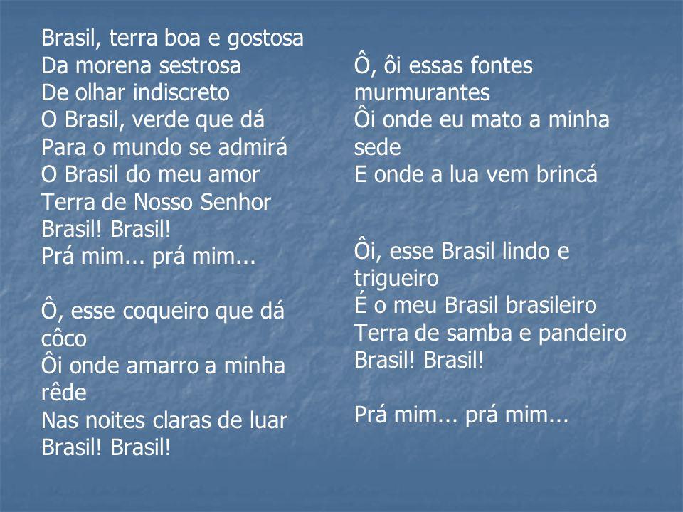 Brasil, terra boa e gostosa Da morena sestrosa De olhar indiscreto O Brasil, verde que dá Para o mundo se admirá O Brasil do meu amor Terra de Nosso S