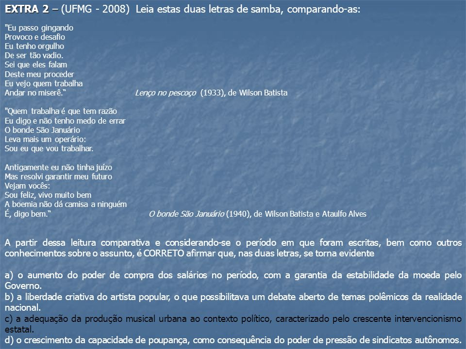 EXTRA 2 – EXTRA 2 – (UFMG - 2008) Leia estas duas letras de samba, comparando-as: