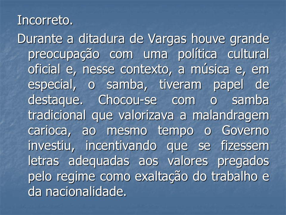 Incorreto. Durante a ditadura de Vargas houve grande preocupação com uma política cultural oficial e, nesse contexto, a música e, em especial, o samba