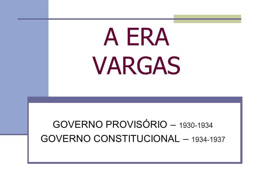 A ERA VARGAS GOVERNO PROVISÓRIO – 1930-1934 GOVERNO CONSTITUCIONAL – 1934-1937