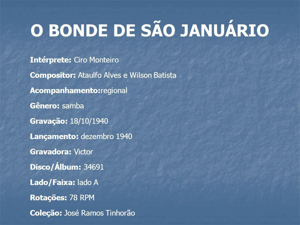 O BONDE DE SÃO JANUÁRIO Intérprete: Ciro Monteiro Compositor: Ataulfo Alves e Wilson Batista Acompanhamento:regional Gênero: samba Gravação: 18/10/194