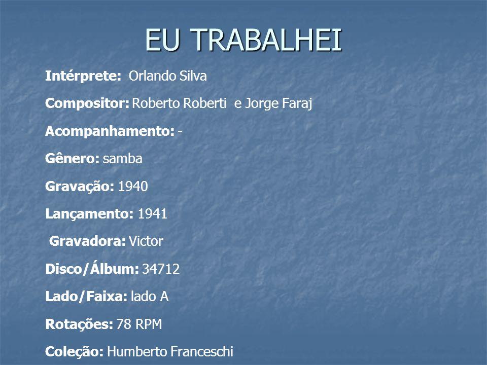 EU TRABALHEI Intérprete: Orlando Silva Compositor: Roberto Roberti e Jorge Faraj Acompanhamento: - Gênero: samba Gravação: 1940 Lançamento: 1941 Grava
