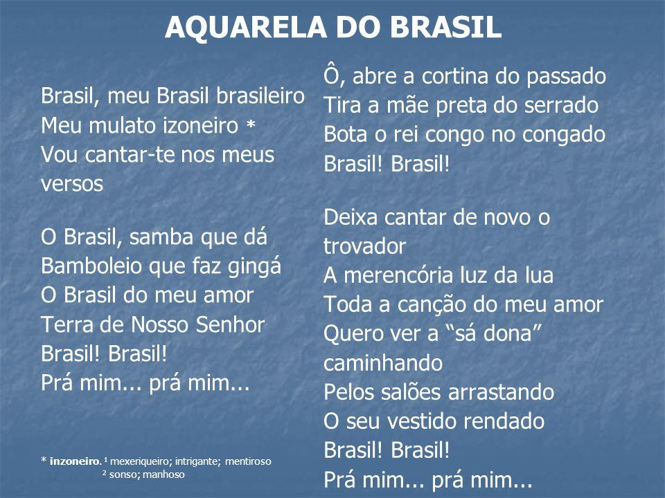 AQUARELA DO BRASIL Brasil, meu Brasil brasileiro Meu mulato izoneiro * Vou cantar-te nos meus versos O Brasil, samba que dá Bamboleio que faz gingá O