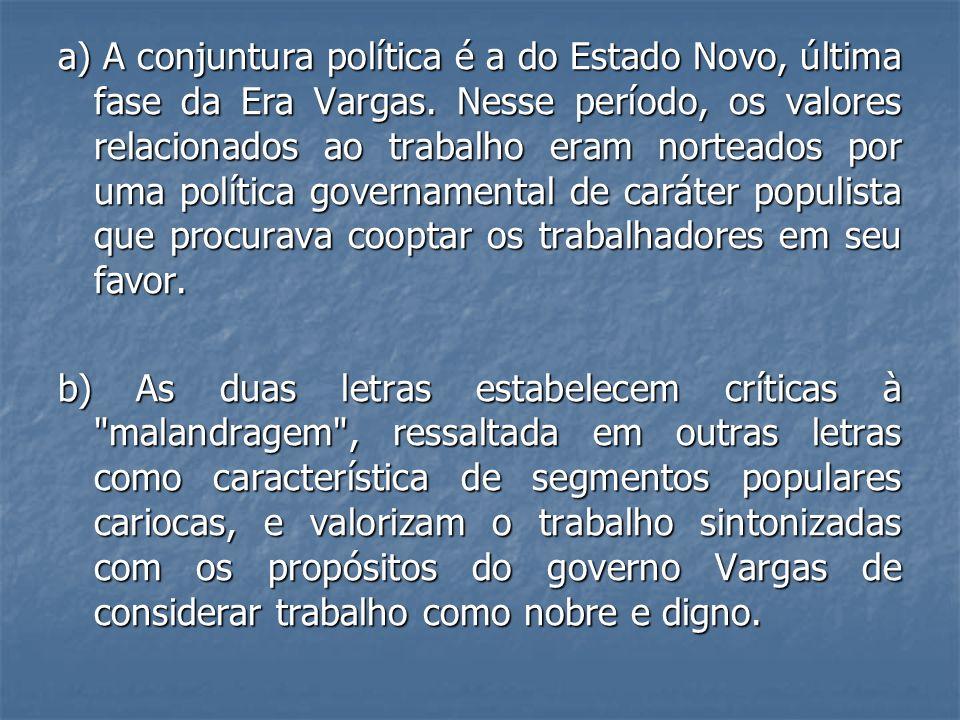 a) A conjuntura política é a do Estado Novo, última fase da Era Vargas. Nesse período, os valores relacionados ao trabalho eram norteados por uma polí