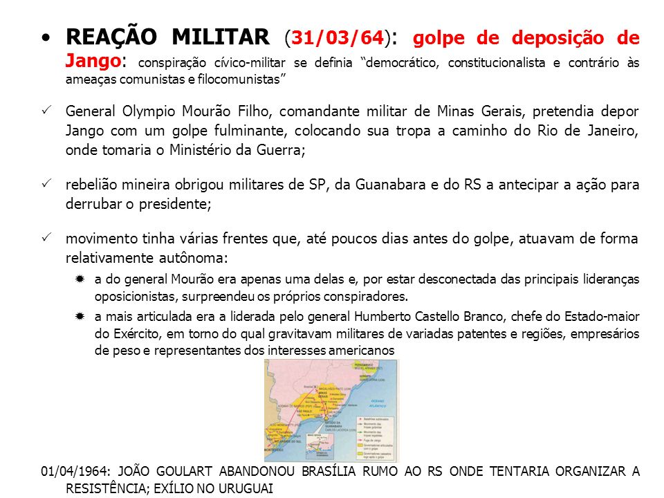REAÇÃO MILITAR (31/03/64) : golpe de deposição de Jango: conspiração cívico-militar se definia democrático, constitucionalista e contrário às ameaças