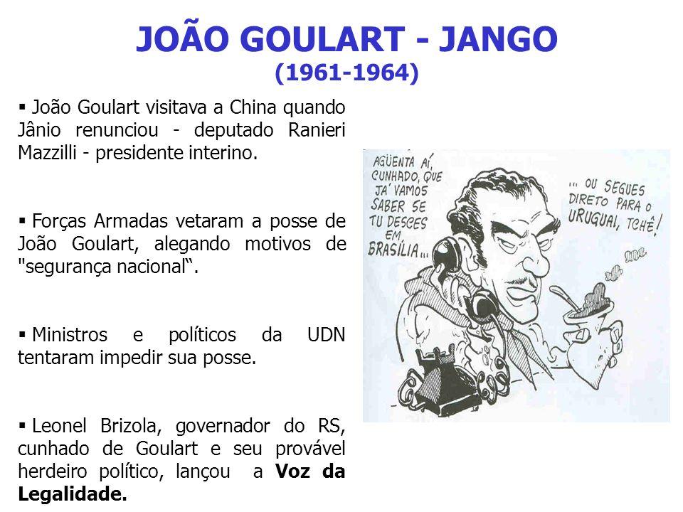 JOÃO GOULART - JANGO (1961-1964) João Goulart visitava a China quando Jânio renunciou - deputado Ranieri Mazzilli - presidente interino. Forças Armada