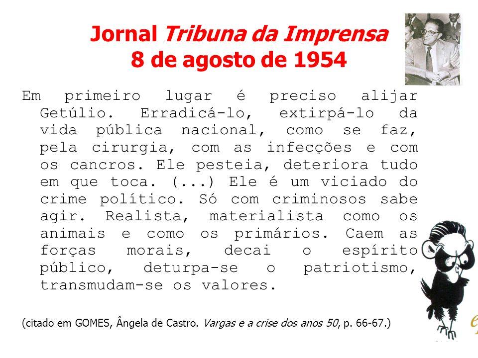 Jornal Tribuna da Imprensa 8 de agosto de 1954 Em primeiro lugar é preciso alijar Getúlio. Erradicá-lo, extirpá-lo da vida pública nacional, como se f