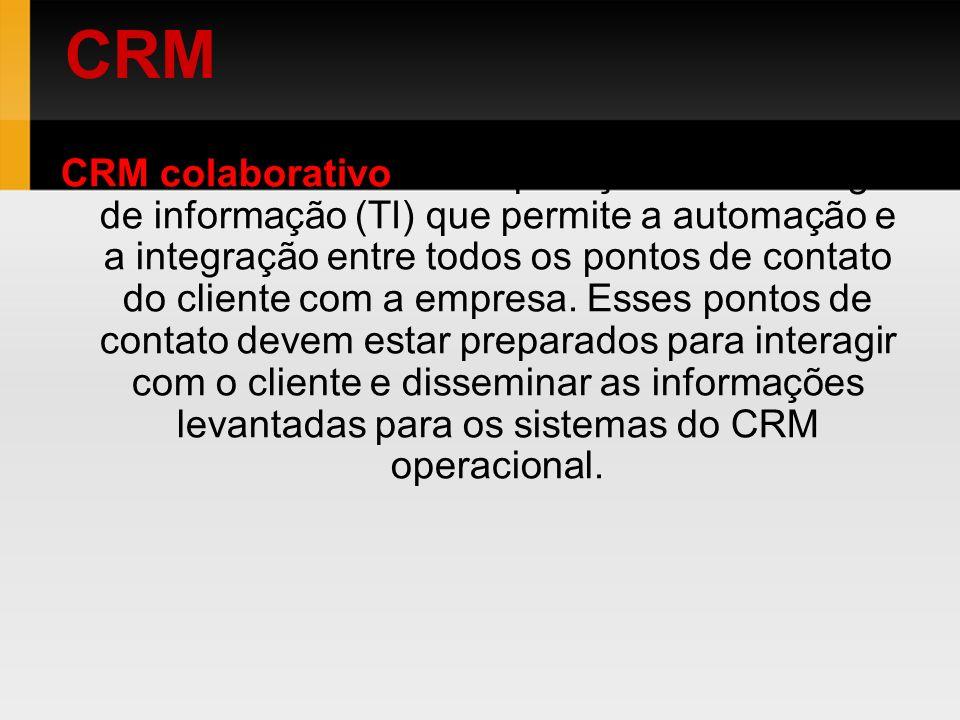 CRM colaborativo - É a aplicação da tecnologia de informação (TI) que permite a automação e a integração entre todos os pontos de contato do cliente c