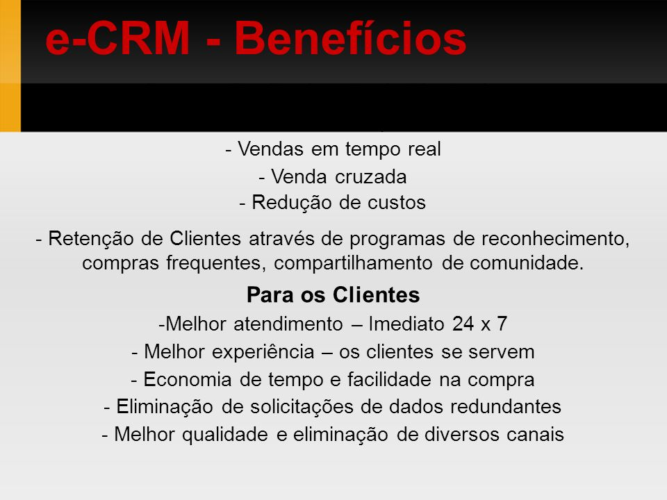 e-CRM - Benefícios Para os Profissionais de Marketing: - Contato em tempo real - Vendas em tempo real - Venda cruzada - Redução de custos - Retenção d