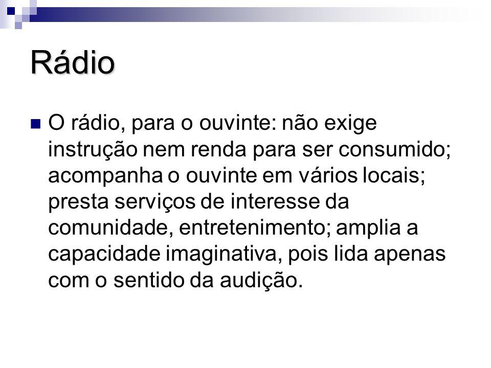 Rádio O rádio, para o ouvinte: não exige instrução nem renda para ser consumido; acompanha o ouvinte em vários locais; presta serviços de interesse da
