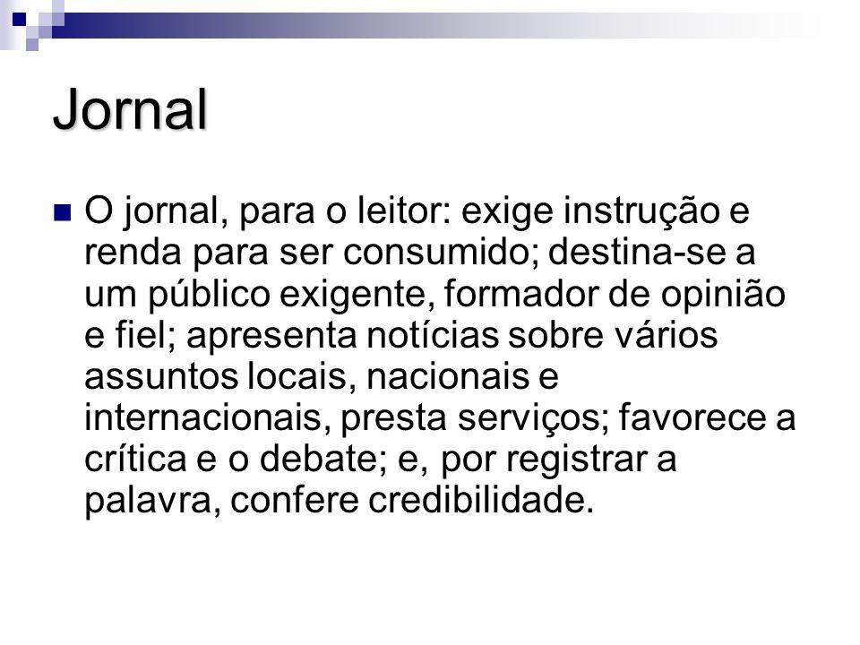 Jornal O jornal, para o leitor: exige instrução e renda para ser consumido; destina-se a um público exigente, formador de opinião e fiel; apresenta no