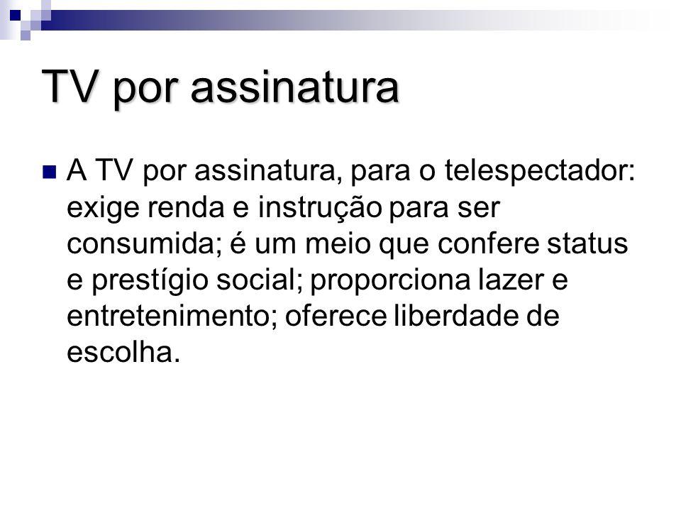 TV por assinatura A TV por assinatura, para o telespectador: exige renda e instrução para ser consumida; é um meio que confere status e prestígio soci