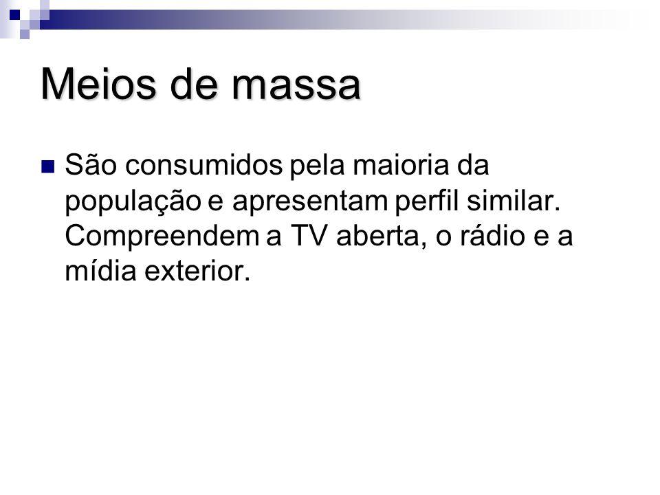 Meios de massa São consumidos pela maioria da população e apresentam perfil similar. Compreendem a TV aberta, o rádio e a mídia exterior.