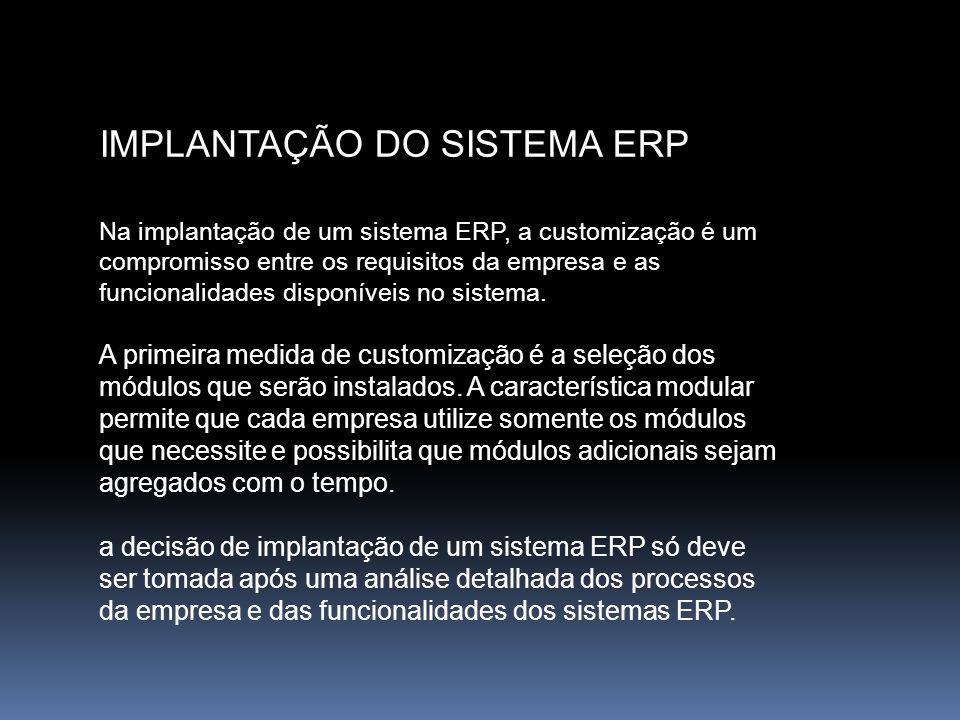 IMPLANTAÇÃO DO SISTEMA ERP Na implantação de um sistema ERP, a customização é um compromisso entre os requisitos da empresa e as funcionalidades dispo