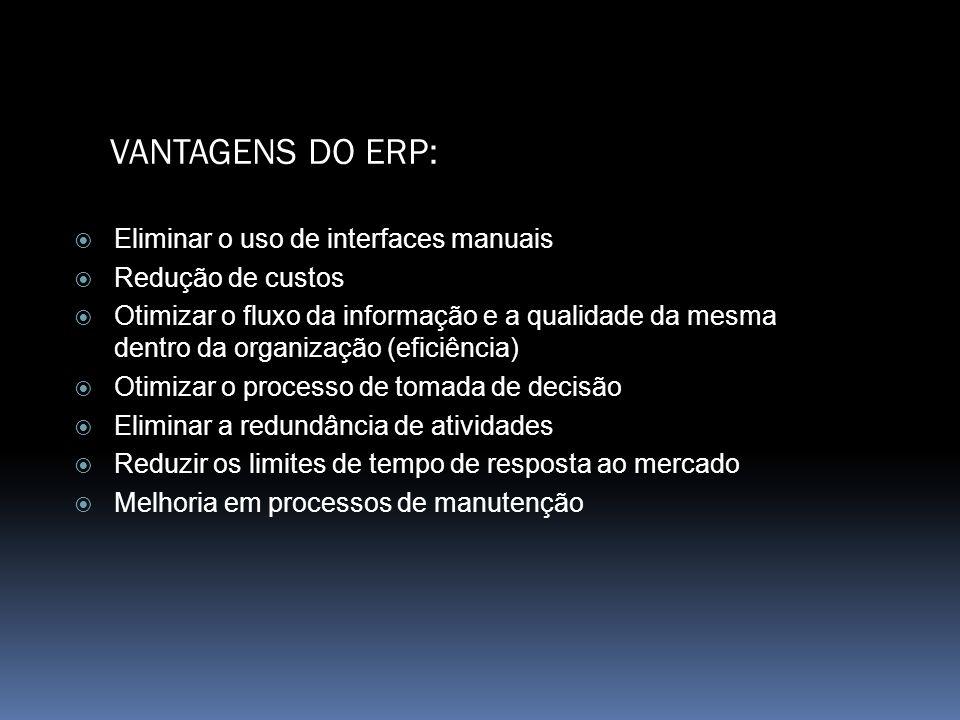 VANTAGENS DO ERP: Eliminar o uso de interfaces manuais Redução de custos Otimizar o fluxo da informação e a qualidade da mesma dentro da organização (