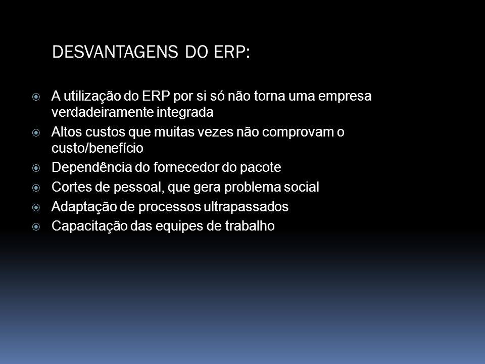 DESVANTAGENS DO ERP: A utilização do ERP por si só não torna uma empresa verdadeiramente integrada Altos custos que muitas vezes não comprovam o custo