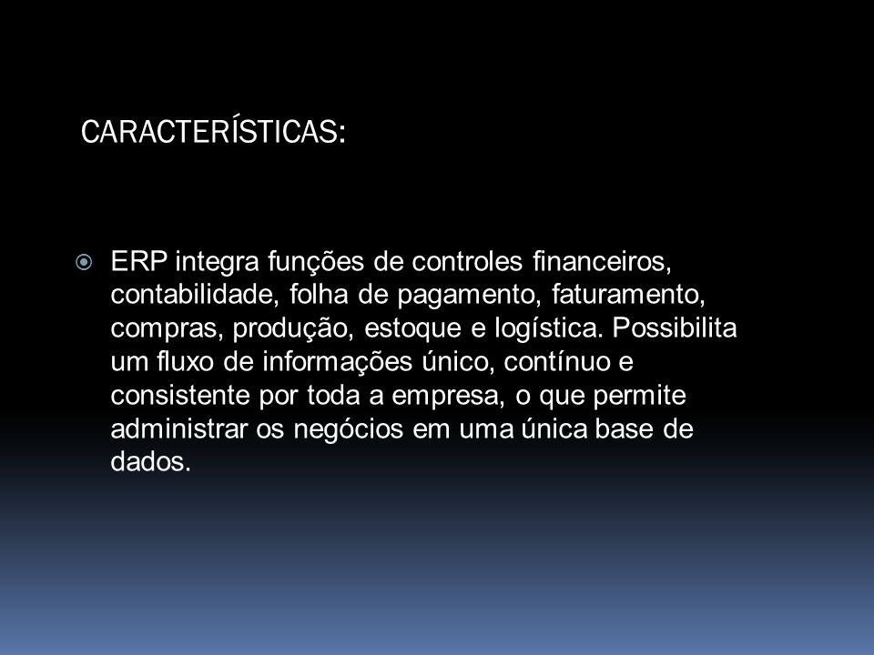 CARACTERÍSTICAS: ERP integra funções de controles financeiros, contabilidade, folha de pagamento, faturamento, compras, produção, estoque e logística.
