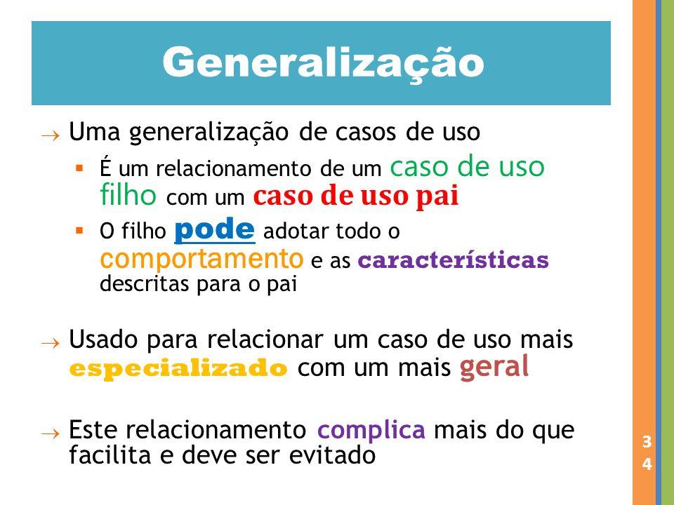 Uma generalização de casos de uso É um relacionamento de um caso de uso filho com um caso de uso pai O filho pode adotar todo o comportamento e as car