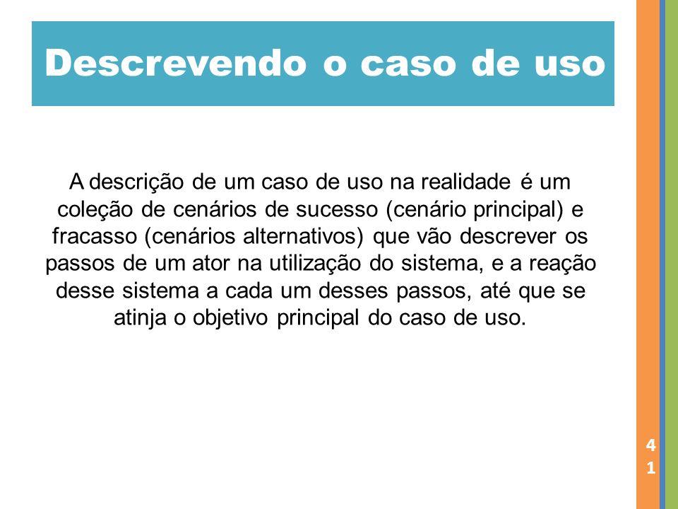 Descrevendo o caso de uso 41 A descrição de um caso de uso na realidade é um coleção de cenários de sucesso (cenário principal) e fracasso (cenários a