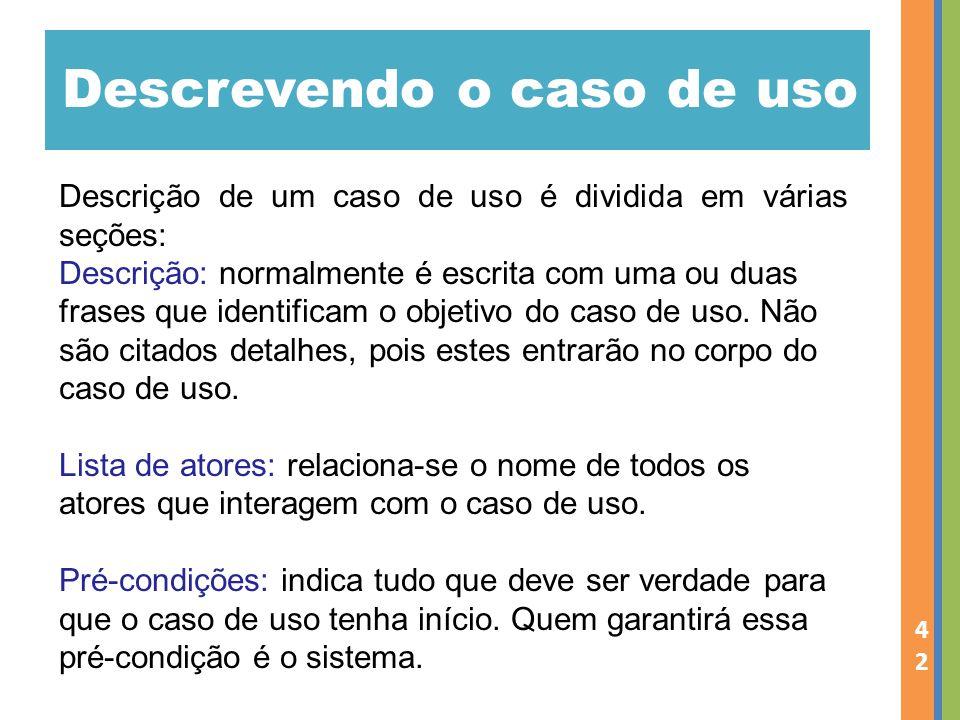 Descrevendo o caso de uso 42 Descrição de um caso de uso é dividida em várias seções: Descrição: normalmente é escrita com uma ou duas frases que iden