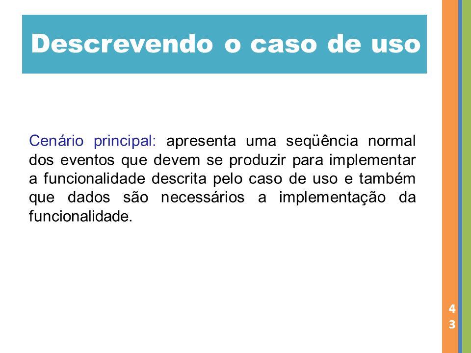 Descrevendo o caso de uso 43 Cenário principal: apresenta uma seqüência normal dos eventos que devem se produzir para implementar a funcionalidade descrita pelo caso de uso e também que dados são necessários a implementação da funcionalidade.