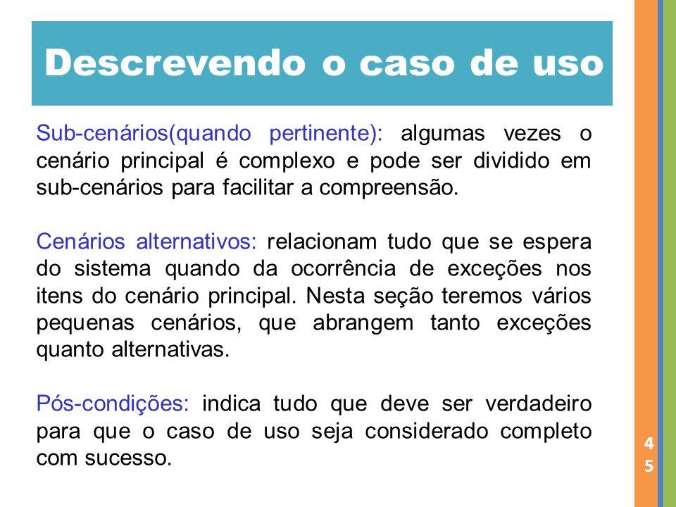 Descrevendo o caso de uso 45 Sub-cenários(quando pertinente): algumas vezes o cenário principal é complexo e pode ser dividido em sub-cenários para facilitar a compreensão.