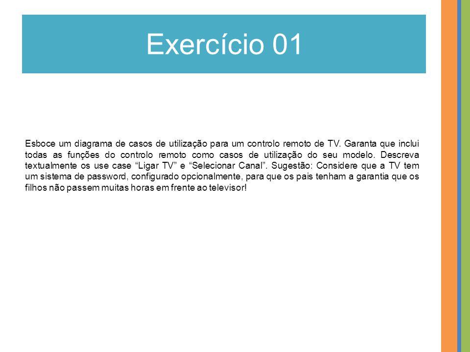 Exercício 01 Esboce um diagrama de casos de utilização para um controlo remoto de TV. Garanta que inclui todas as funções do controlo remoto como caso