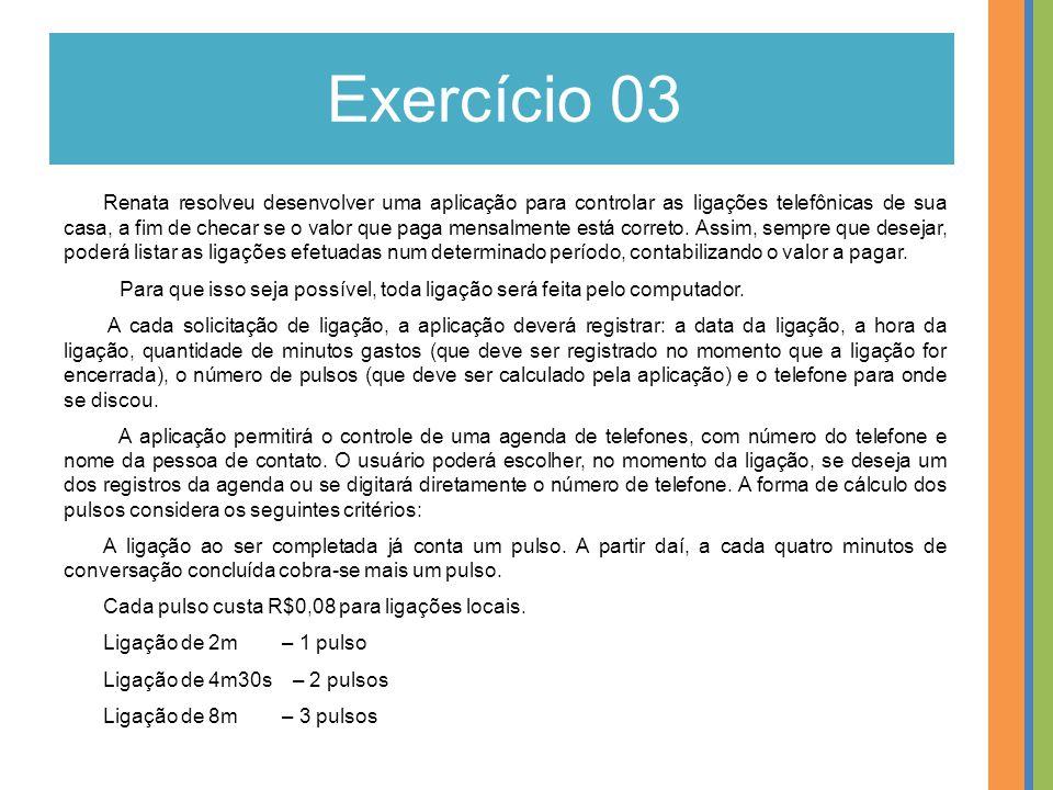 Exercício 03 Renata resolveu desenvolver uma aplicação para controlar as ligações telefônicas de sua casa, a fim de checar se o valor que paga mensalm