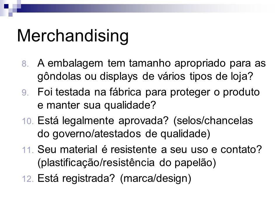 Merchandising 8. A embalagem tem tamanho apropriado para as gôndolas ou displays de vários tipos de loja? 9. Foi testada na fábrica para proteger o pr