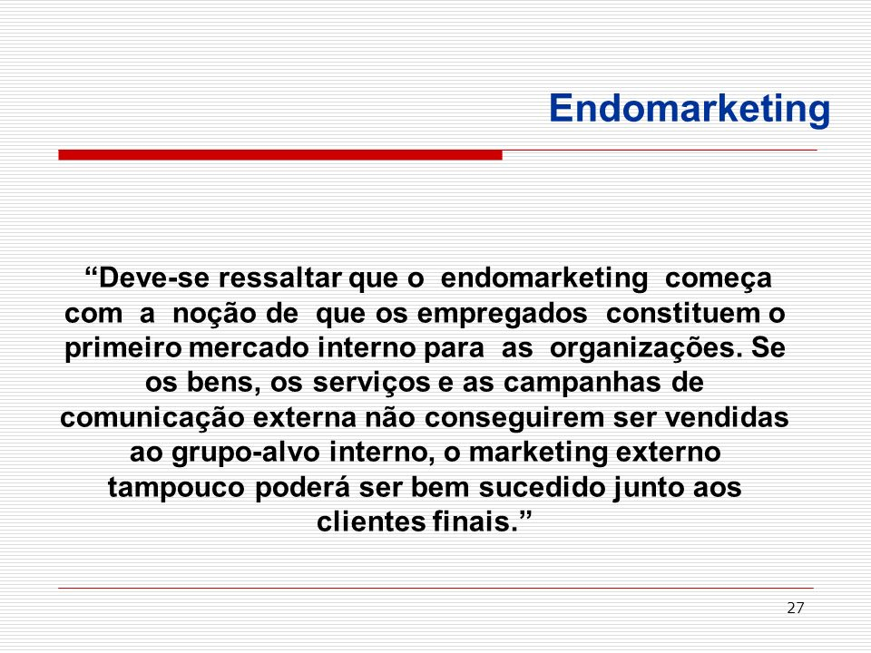 27 Deve-se ressaltar que o endomarketing começa com a noção de que os empregados constituem o primeiro mercado interno para as organizações. Se os ben