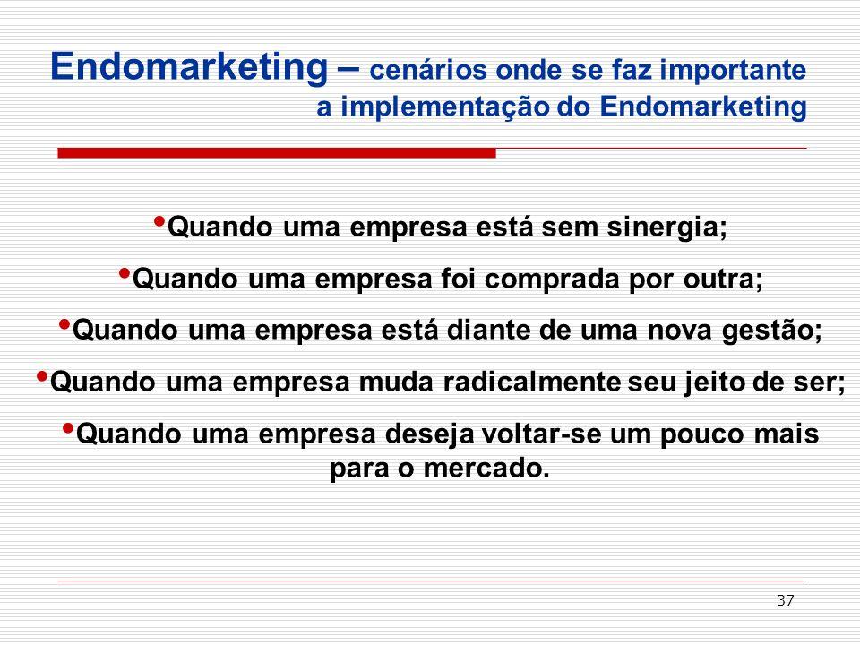 37 Endomarketing – cenários onde se faz importante a implementação do Endomarketing Quando uma empresa está sem sinergia; Quando uma empresa foi compr