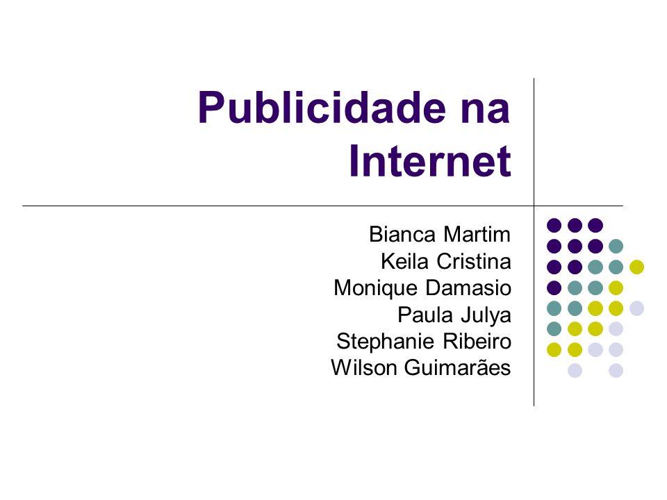 Publicidade na Internet Bianca Martim Keila Cristina Monique Damasio Paula Julya Stephanie Ribeiro Wilson Guimarães