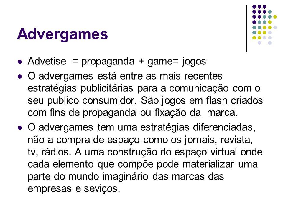 Advergames Advetise = propaganda + game= jogos O advergames está entre as mais recentes estratégias publicitárias para a comunicação com o seu publico