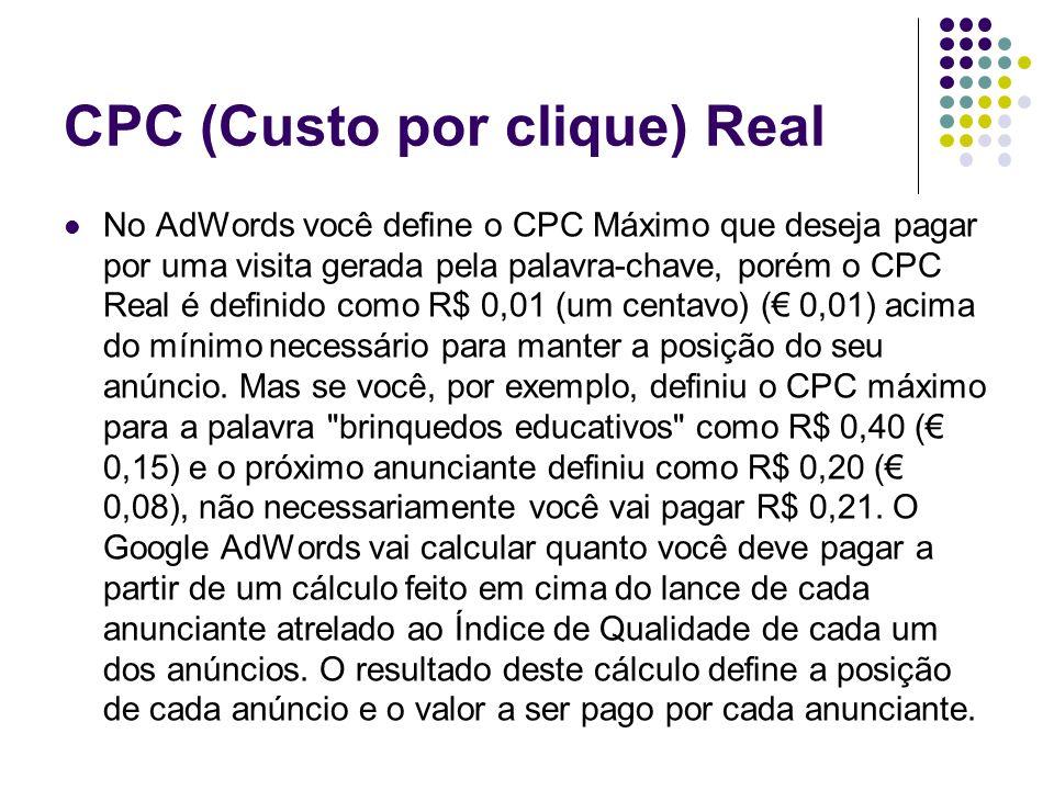 CPC (Custo por clique) Real No AdWords você define o CPC Máximo que deseja pagar por uma visita gerada pela palavra-chave, porém o CPC Real é definido