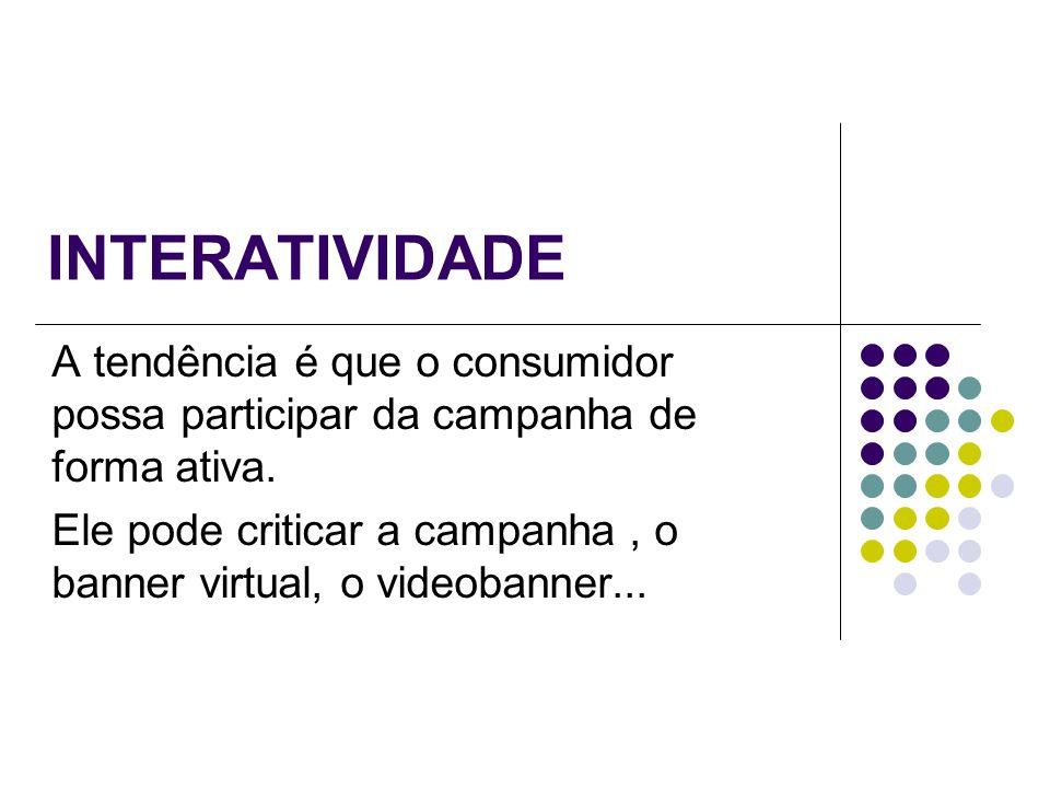 INTERATIVIDADE A tendência é que o consumidor possa participar da campanha de forma ativa. Ele pode criticar a campanha, o banner virtual, o videobann