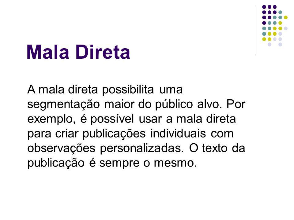 A mala direta possibilita uma segmentação maior do público alvo. Por exemplo, é possível usar a mala direta para criar publicações individuais com obs