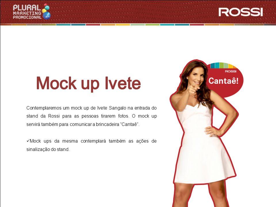 Contemplaremos um mock up de Ivete Sangalo na entrada do stand da Rossi para as pessoas tirarem fotos. O mock up servirá também para comunicar a brinc